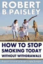 How To Stop Smoking Today Without Withdrawals - Proven, Tested, and Surprisingly Simple ebook by Robert Paisley
