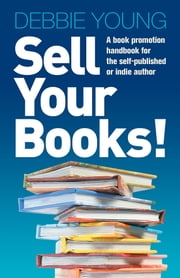 Sell Your Books! - A Book Promotion Handbook for the Self-Published or Indie Author ebook by Debbie Young