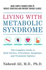 Living with Metabolic Syndrome - The Complete Guide to Risk Factors, Prevention, Symptoms and Treatment Options ebook by Naheed Ali