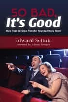 So Bad, It's Good: More Than 50 Great Films for Your Bad Movie Night ebook by Edward Scimia
