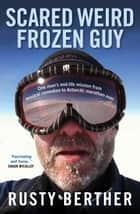 Scared Weird Frozen Guy: One man's mid-life mission musical comedian to Antarctic marathon man ebook by Rusty Berther