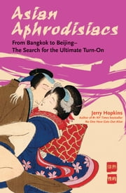 Asian Aphrodisiacs - From Bangkok to Beijing - The Search for the Ultimate Turn-on ebook by Jerry Hopkins