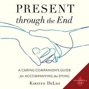 Present through the End - A Caring Companion's Guide for Accompanying the Dying audiobook by Kirsten DeLeo