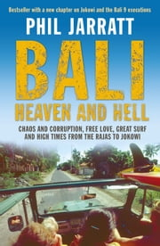 Bali: Heaven and Hell - Chaos and corruption, free love, great surf and high times from the Rajas to Jokowi ebook by Phil Jarratt