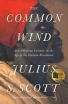 The Common Wind - Afro-American Currents in the Age of the Haitian Revolution ebook by Julius S. Scott, Marcus Rediker