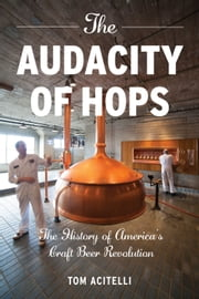 The Audacity of Hops - The History of America's Craft Beer Revolution ebook by Tom Acitelli