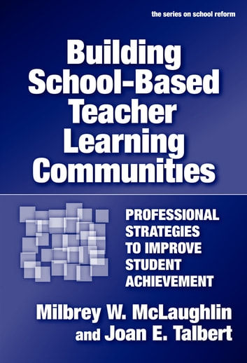 Building School-Based Teacher Learning Communities - Professional Strategies to Improve Student Achievement ebook by Milbrey W. McLaughlin,Joan E. Talbert