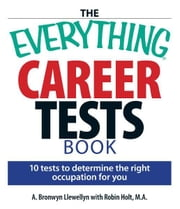 The Everything Career Tests Book: 10 Tests to Determine the Right Occupation for You ebook by A. Bronwyn Llewellyn,Robin Holt