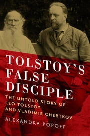 Tolstoy's False Disciple: The Untold Story of Leo Tolstoy and Vladimir Chertkov ebook by Alexandra Popoff