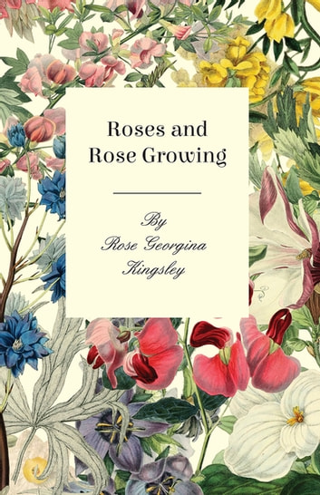 Roses and Rose Growing ebook by Georgina Rose Kingsley