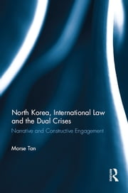 North Korea, International Law and the Dual Crises - Narrative and Constructive Engagement ebook by Morse Tan