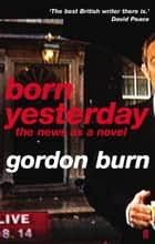 Born Yesterday ebook by Gordon Burn