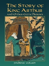 The Story of King Arthur and Other Celtic Heroes ebook by Padraic Colum