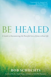 Be Healed - A Guide to Encountering the Powerful Love of Jesus in Your Life ebook by Bob Schuchts, Mark Toups