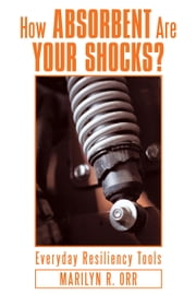 How Absorbent Are Your Shocks? - Everyday Resiliency Tools ebook by Marilyn R. Orr