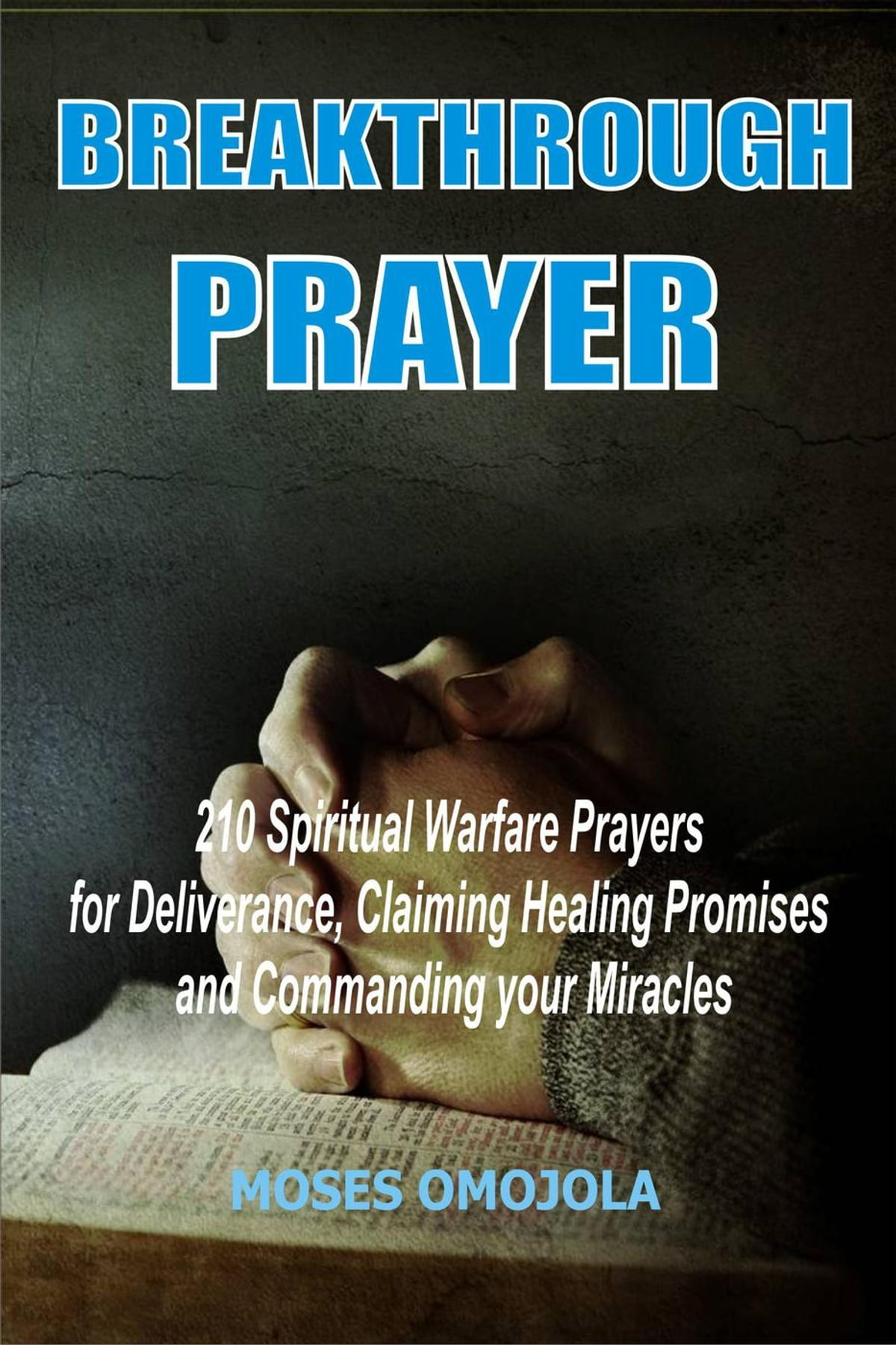 Breakthrough Prayer: 210 Spiritual Warfare Prayers For Deliverance,  Claiming Healing Promises And Commanding Your Miracles eBook by Moses  Omojola ...