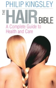 The Hair Bible - A Complete Guide to Health and Care ebook by Philip Kingsley