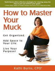 How to Master Your Muck ~ Get Organized. Add Space to Your Life. Live Your Purpose! ebook by Kathi Burns, CPO