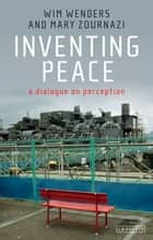 Inventing Peace - A Dialogue on Perception ebook by Wim Wenders, Mary Zournazi