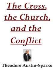 The Cross, the Church, and the Conflict ebook by Theodore Austin-Sparks