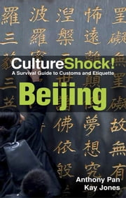 CultureShock! Beijing - A Survival Guide to Customs and Etiquette ebook by Kay Jones,Anthony Pan