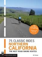 75 Classic Rides Northern California - The Best Road Biking Routes ebook by Bill Oetinger
