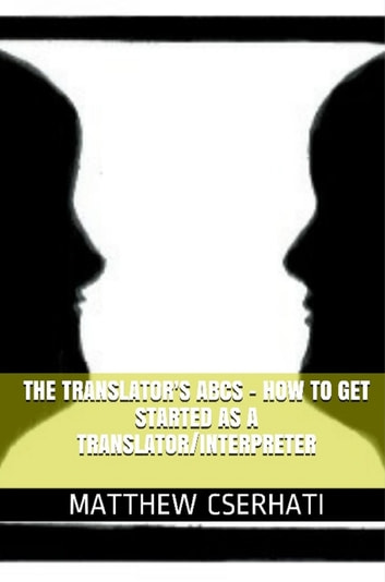 The translator's ABCs: how to get started as a translator/interpreter ebook by Matthew Cserhati
