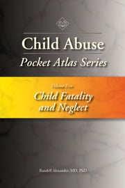 Child Abuse Pocket Atlas Series, Volume 5: Child Fatality and Neglect ebook by Randell Alexander MD, PhD, MD,...
