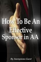 How To Be An Effective Sponsor In Recovery With Alcoholics Anonymous ebook by Anonymous Guest