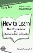 How to learn - The 10 principles of effective revision and practice ebook by Fiona McPherson