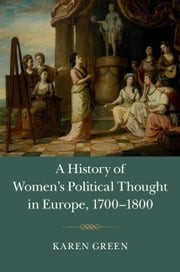 A History of Women's Political Thought in Europe, 1700-1800 ebook by Green, Karen