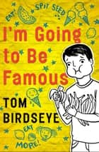 I'm Going to Be Famous ebook by Tom Birdseye