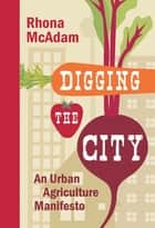 Digging the City - An Urban Agriculture Manifesto ebook by Rhona McAdam