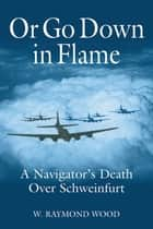 Or Go Down in Flame - A Navigator's Death Over Schweinfurt eBook by W. Raymond Wood