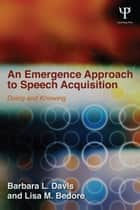An Emergence Approach to Speech Acquisition ebook by Barbara L. Davis,Lisa M. Bedore