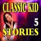 Classic Kid Stories 5 audiobook by Various