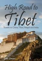 High Road to Tibet: Travels in China, Tibet, Nepal and India e-bok by John Dwyer