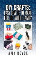 DIY Crafts: Easy Crafts To Make For The Whole Family ebook by Amy Boyce