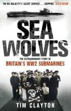 Sea Wolves - The Extraordinary Story of Britain's WW2 Submarines ebook by Tim Clayton