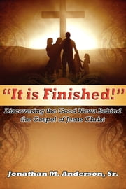 It is Finished - Discovering the Good News Behind the Gospel of Jesus Christ ebook by Jonathan M. Anderson, Sr.