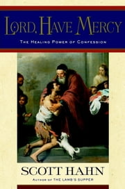 Lord, Have Mercy - The Healing Power of Confession ebook by Scott Hahn