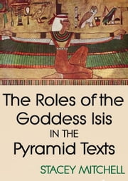 The Roles of the Goddess Isis in the Pyramid Texts ebook by Stacey J. Mitchell