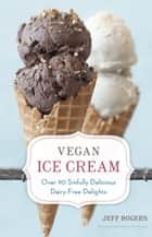Vegan Ice Cream - Over 90 Sinfully Delicious Dairy-Free Delights ebook by Jeff Rogers