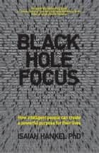 Black Hole Focus - How Intelligent People Can Create a Powerful Purpose for Their Lives ebook by Isaiah Hankel