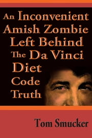 An Inconvenient Amish Zombie Left Behind The Da Vinci Diet Code Truth ebook by Tom Smucker