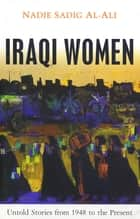 Iraqi Women - Untold Stories from 1948 to the Present ebook by Nadje Sadig Al-Ali