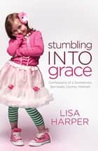 Stumbling Into Grace - Confessions of a Sometimes Spiritually Clumsy Woman ebook by