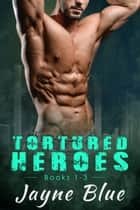 Tortured Heroes - Books 1-3 Box Set ebook by Jayne Blue