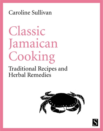 Classic Jamaican Cooking - Traditional Recipes and Herbal Remedies ebook by Caroline Sullivan