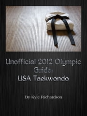 Unofficial 2012 Olympic Guides: USA Taekwondo ebook by Kyle Richardson